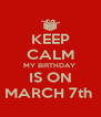 KEEP CALM MY BIRTHDAY  IS ON MARCH 7th  - Personalised Poster A4 size