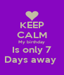KEEP CALM My birthday Is only 7 Days away  - Personalised Poster A4 size
