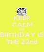 KEEP CALM MY BIRTHDAY IS THE 22nd - Personalised Poster A4 size
