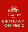KEEP  CALM MY BIRTHDAY  ON FEB 2 - Personalised Poster A4 size