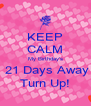 KEEP CALM My Birthday's  21 Days Away Turn Up! - Personalised Poster A4 size