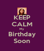 KEEP CALM My Birthday Soon - Personalised Poster A4 size