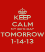 KEEP CALM MY BIRTHDAY TOMORROW 1-14-13 - Personalised Poster A4 size