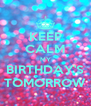 KEEP CALM MY BIRTHDAY'S TOMORROW - Personalised Poster A4 size