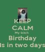 KEEP CALM My bitch  Birthday Is in two days - Personalised Poster A4 size