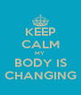 KEEP CALM MY  BODY IS CHANGING - Personalised Poster A4 size