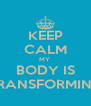 KEEP CALM MY  BODY IS TRANSFORMING - Personalised Poster A4 size