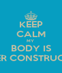 KEEP CALM MY  BODY IS UNDER CONSTRUCTION - Personalised Poster A4 size