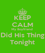 KEEP CALM My Boyfriend  Did His Thing Tonight - Personalised Poster A4 size