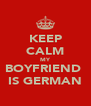 KEEP CALM MY BOYFRIEND  IS GERMAN - Personalised Poster A4 size