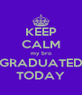 KEEP CALM my bro GRADUATED TODAY - Personalised Poster A4 size