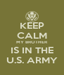 KEEP CALM MY BROTHER IS IN THE U.S. ARMY - Personalised Poster A4 size