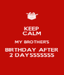 KEEP CALM MY BROTHER'S BIRTHDAY AFTER 2 DAYSSSSSSS - Personalised Poster A4 size
