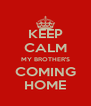 KEEP CALM MY BROTHER'S COMING HOME - Personalised Poster A4 size