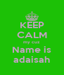 KEEP CALM my cuz Name is adaisah - Personalised Poster A4 size