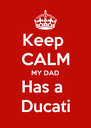 Keep  CALM MY DAD Has a  Ducati - Personalised Poster A4 size