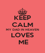 KEEP CALM MY DAD IN HEAVEN LOVES  ME - Personalised Poster A4 size