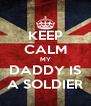 KEEP CALM MY DADDY IS A SOLDIER - Personalised Poster A4 size
