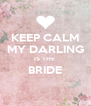KEEP CALM MY DARLING IS THE  BRIDE  - Personalised Poster A4 size