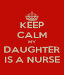 KEEP CALM MY DAUGHTER IS A NURSE - Personalised Poster A4 size