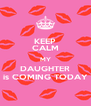 KEEP CALM MY DAUGHTER is COMING TODAY - Personalised Poster A4 size