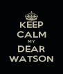 KEEP CALM MY DEAR WATSON - Personalised Poster A4 size