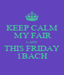 KEEP CALM    MY FAIR   LADY  THIS FRIDAY  1BACH  - Personalised Poster A4 size