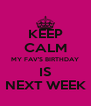KEEP CALM MY FAV'S BIRTHDAY IS NEXT WEEK - Personalised Poster A4 size