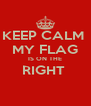 KEEP CALM  MY FLAG IS ON THE RIGHT   - Personalised Poster A4 size