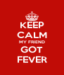 KEEP CALM MY FRIEND GOT FEVER - Personalised Poster A4 size