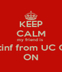 KEEP CALM my friend is  graduatinf from UC College ON - Personalised Poster A4 size