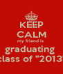 """KEEP CALM my friend is  graduating  class of """"2013"""" - Personalised Poster A4 size"""