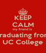 KEEP CALM my friend is  graduating from UC College - Personalised Poster A4 size