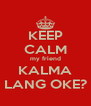 KEEP CALM my friend KALMA LANG OKE? - Personalised Poster A4 size