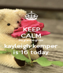 KEEP CALM My grandaughter kayleigh kemper is 16 today - Personalised Poster A4 size