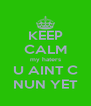 KEEP CALM my haters U AINT C NUN YET - Personalised Poster A4 size