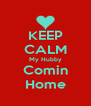 KEEP CALM My Hubby Comin Home - Personalised Poster A4 size