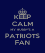 KEEP CALM MY HUBBY'S A PATRIOTS FAN - Personalised Poster A4 size