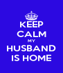 KEEP CALM MY HUSBAND IS HOME - Personalised Poster A4 size