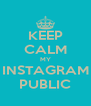 KEEP CALM MY INSTAGRAM PUBLIC - Personalised Poster A4 size