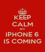 KEEP CALM MY IPHONE 6 IS COMING - Personalised Poster A4 size