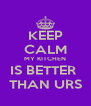 KEEP CALM MY KITCHEN IS BETTER  THAN URS - Personalised Poster A4 size