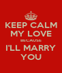 KEEP CALM MY LOVE BECAUSE I'LL MARRY YOU - Personalised Poster A4 size