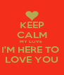 KEEP CALM MY LOVE  I'M HERE TO  LOVE YOU - Personalised Poster A4 size