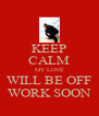 KEEP CALM MY LOVE WILL BE OFF WORK SOON - Personalised Poster A4 size