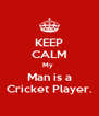 KEEP CALM My  Man is a Cricket Player. - Personalised Poster A4 size