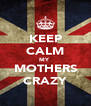 KEEP CALM MY  MOTHERS CRAZY - Personalised Poster A4 size