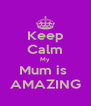 Keep Calm My Mum is  AMAZING - Personalised Poster A4 size