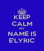 KEEP CALM MY NAME IS E'LYRIC - Personalised Poster A4 size