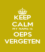 KEEP CALM MY NAME IS OEPS VERGETEN - Personalised Poster A4 size
